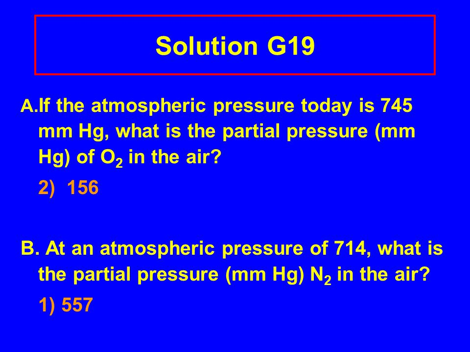 Solution G19 A.If the atmospheric pressure today is 745 mm Hg, what is the partial pressure (mm Hg) of O2 in the air