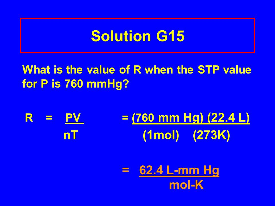 Solution G15 What is the value of R when the STP value for P is 760 mmHg R = PV = (760 mm Hg) (22.4 L)
