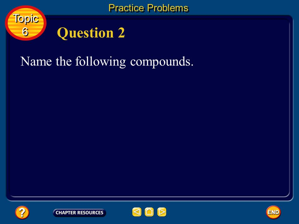 Practice Problems Topic 6 Question 2 Name the following compounds.