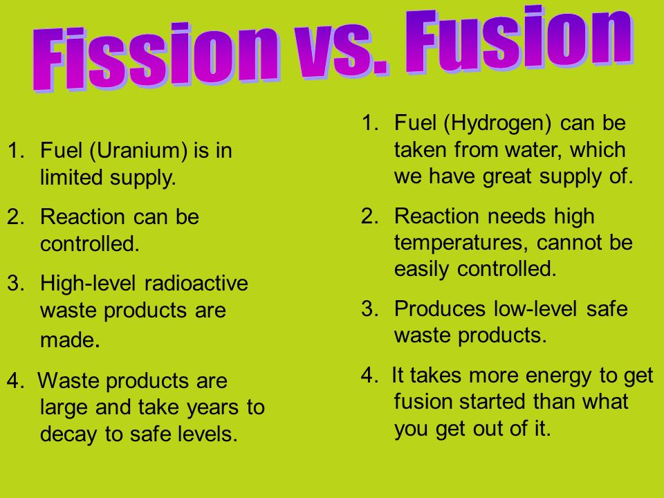 Fission vs. Fusion Fuel (Hydrogen) can be taken from water, which we have great supply of.
