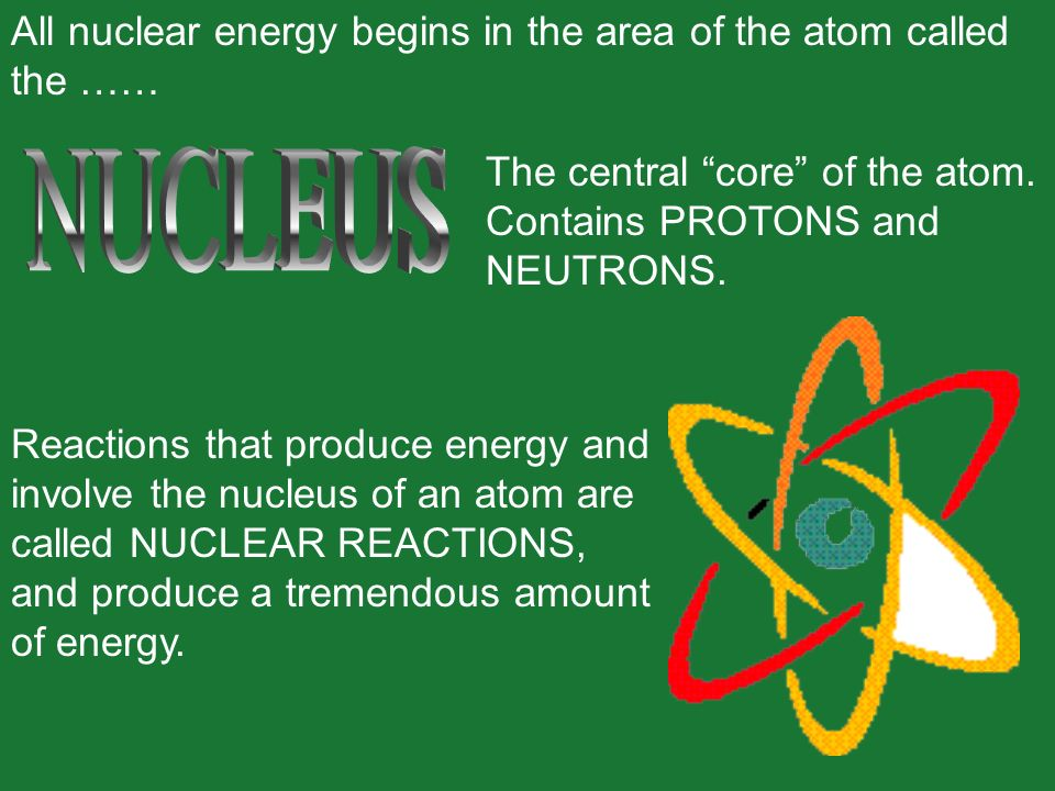 All nuclear energy begins in the area of the atom called the ……
