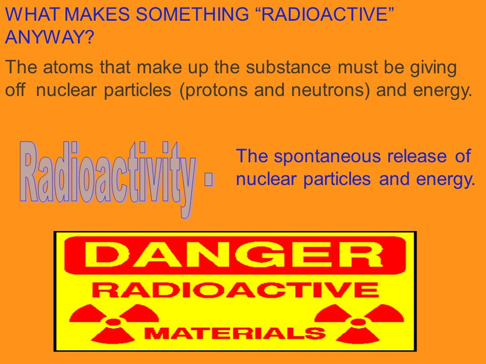 Radioactivity - WHAT MAKES SOMETHING RADIOACTIVE ANYWAY