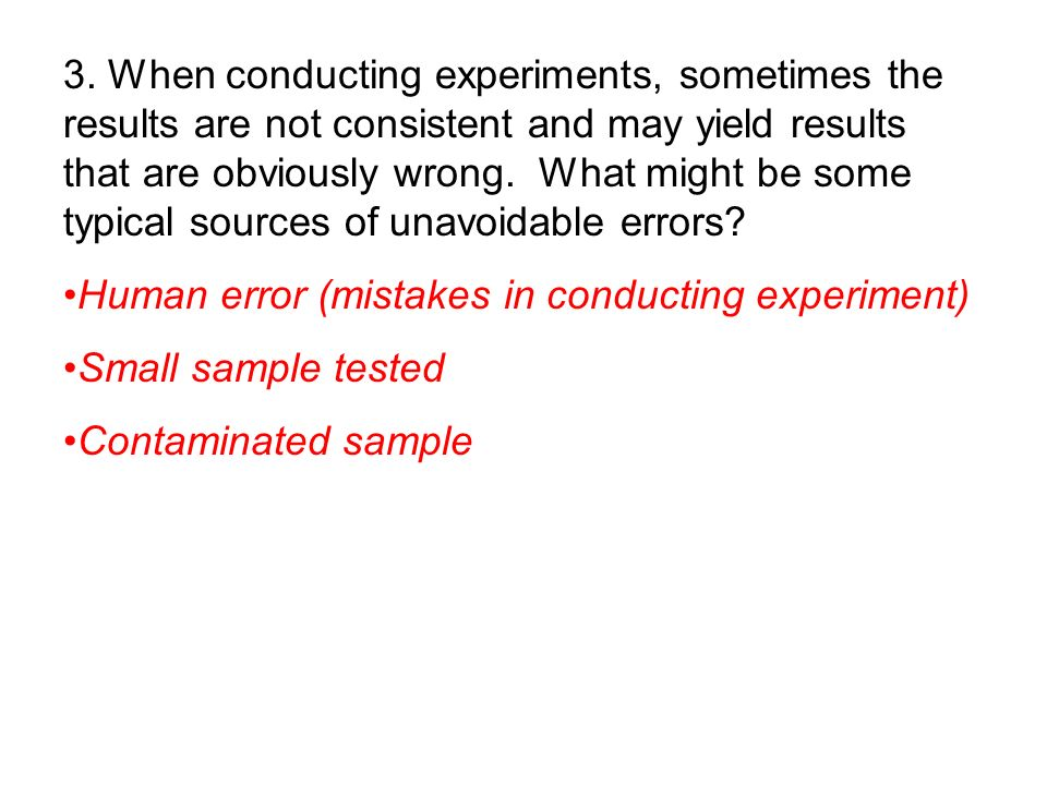 3. When conducting experiments, sometimes the results are not consistent and may yield results that are obviously wrong. What might be some typical sources of unavoidable errors