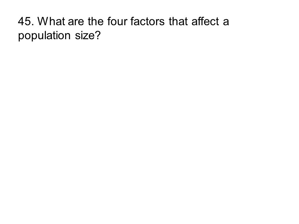 45. What are the four factors that affect a population size