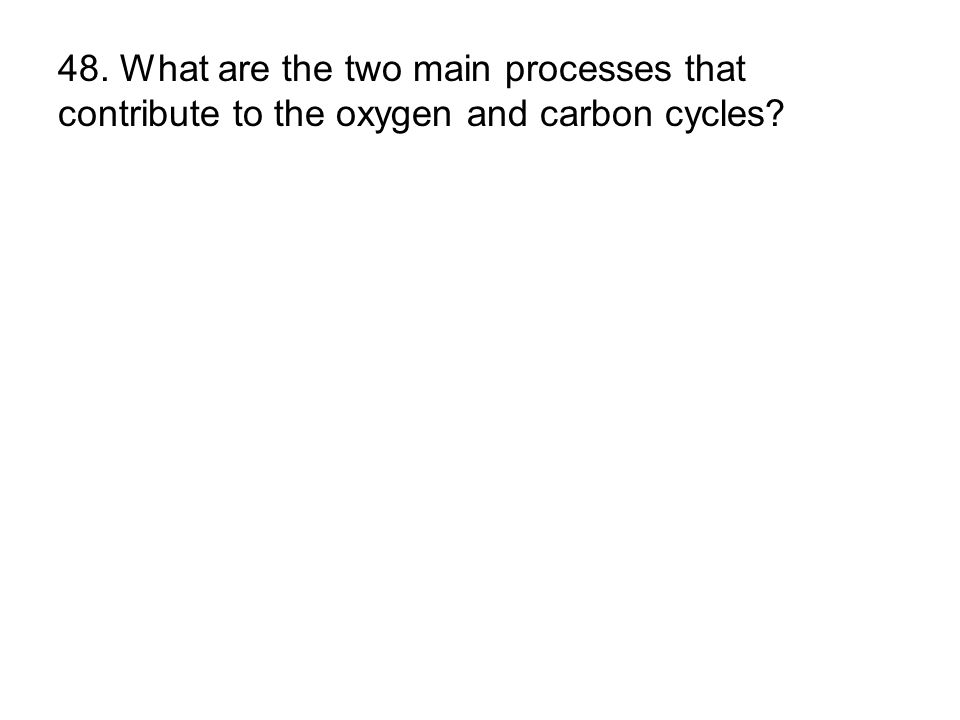 48. What are the two main processes that contribute to the oxygen and carbon cycles