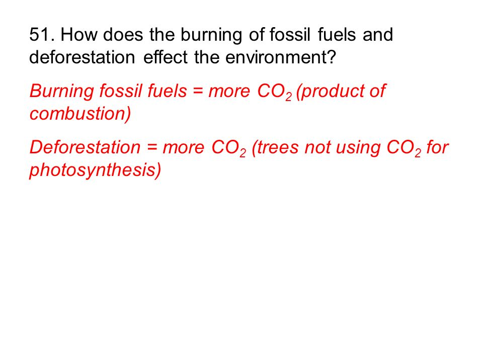 51. How does the burning of fossil fuels and deforestation effect the environment
