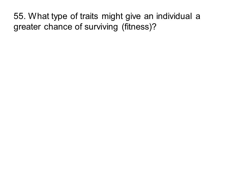 55. What type of traits might give an individual a greater chance of surviving (fitness)