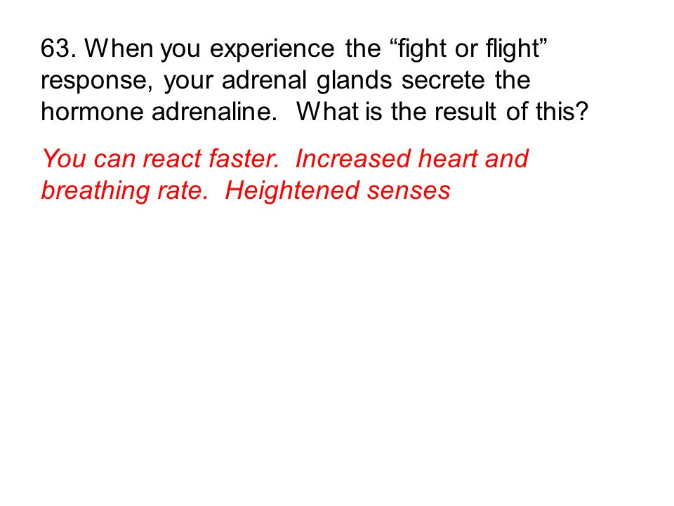63. When you experience the fight or flight response, your adrenal glands secrete the hormone adrenaline. What is the result of this