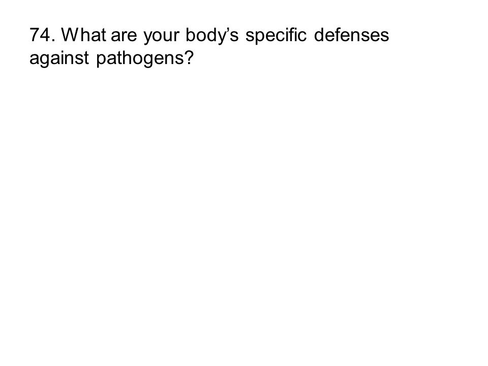 74. What are your body's specific defenses against pathogens
