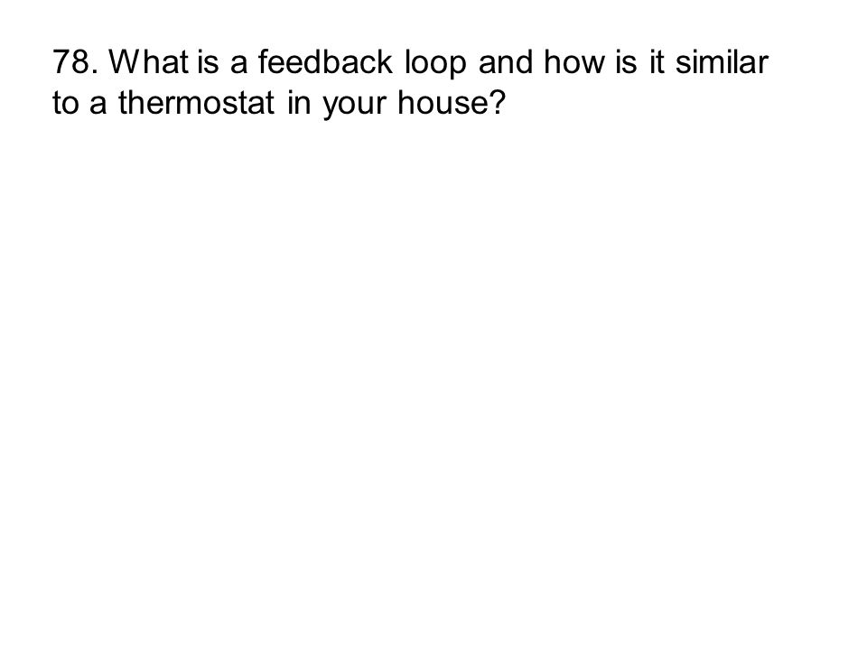 78. What is a feedback loop and how is it similar to a thermostat in your house