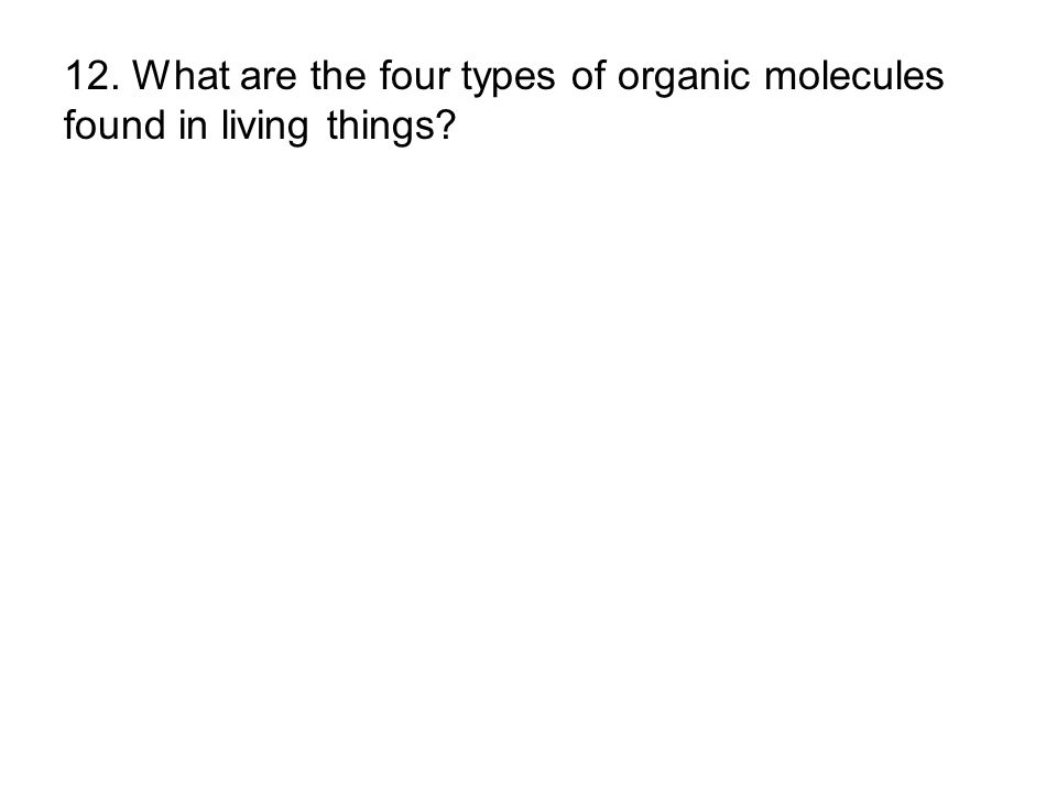 12. What are the four types of organic molecules found in living things