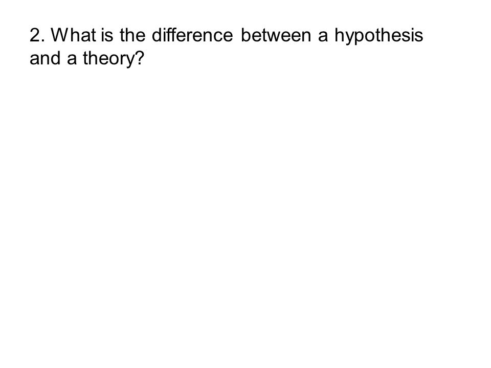 2. What is the difference between a hypothesis and a theory