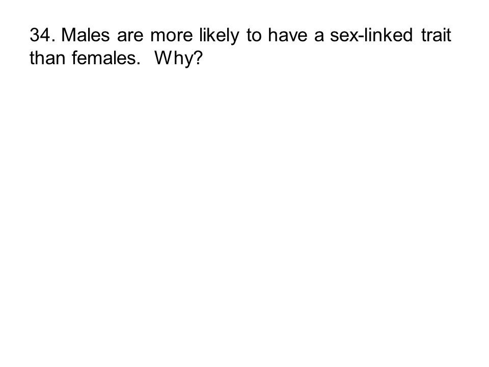 34. Males are more likely to have a sex-linked trait than females. Why