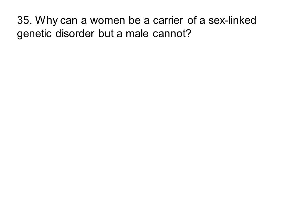 35. Why can a women be a carrier of a sex-linked genetic disorder but a male cannot