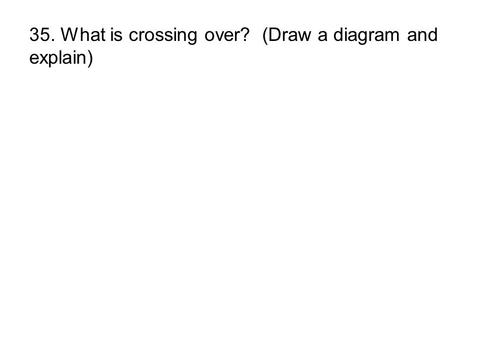 35. What is crossing over (Draw a diagram and explain)