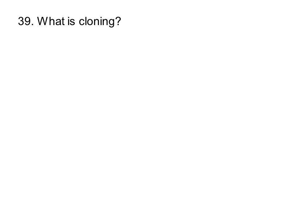 39. What is cloning