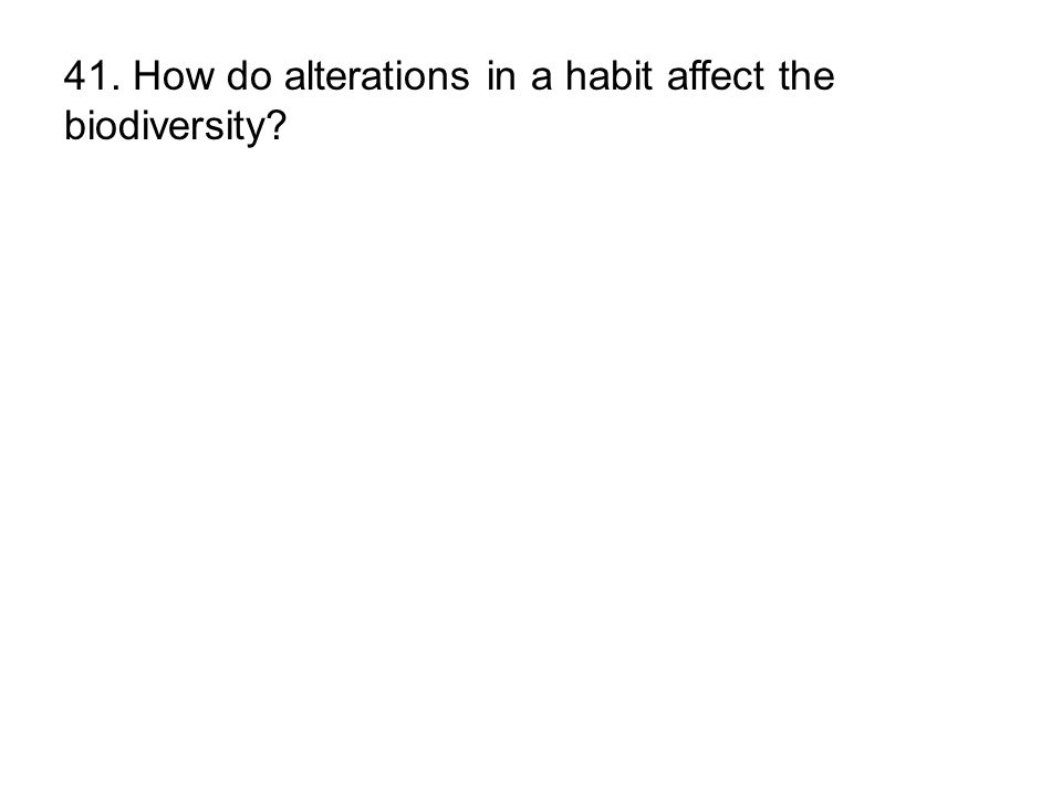 41. How do alterations in a habit affect the biodiversity