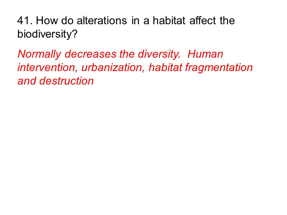 41. How do alterations in a habitat affect the biodiversity