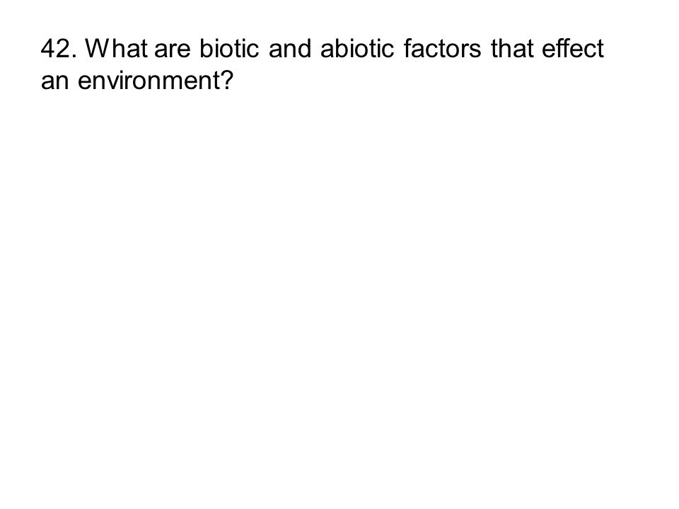 42. What are biotic and abiotic factors that effect an environment