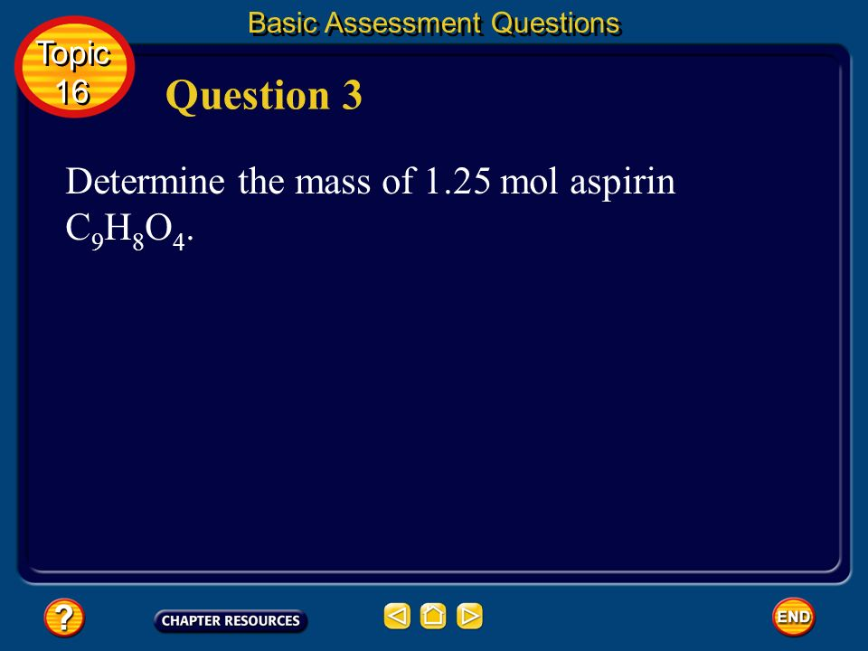Question 3 Determine the mass of 1.25 mol aspirin C9H8O4. Topic 16