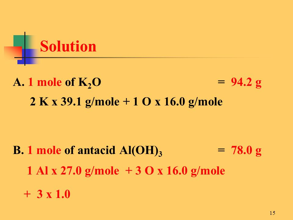 Solution A. 1 mole of K2O = 94.2 g. 2 K x 39.1 g/mole + 1 O x 16.0 g/mole. B. 1 mole of antacid Al(OH)3 = 78.0 g.