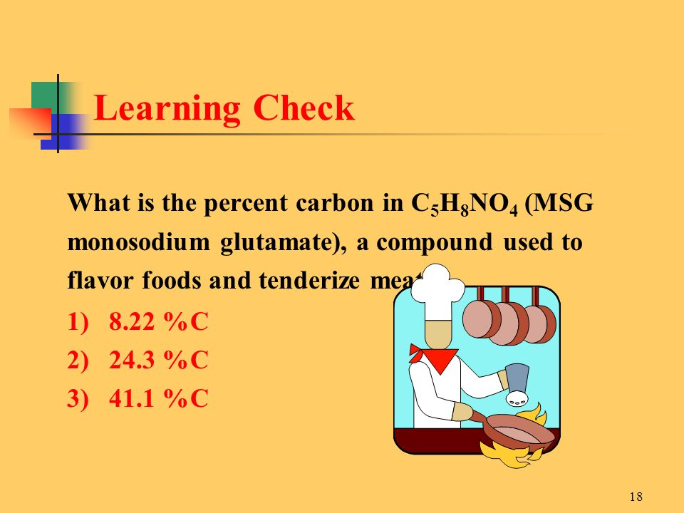 Learning Check What is the percent carbon in C5H8NO4 (MSG monosodium glutamate), a compound used to flavor foods and tenderize meats