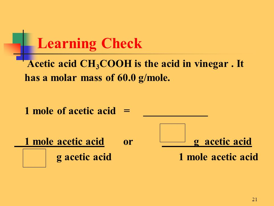 Learning Check Acetic acid CH3COOH is the acid in vinegar . It has a molar mass of 60.0 g/mole. 1 mole of acetic acid = ____________.