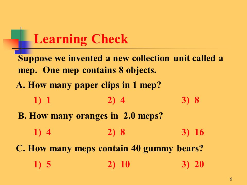 Learning Check Suppose we invented a new collection unit called a mep. One mep contains 8 objects.