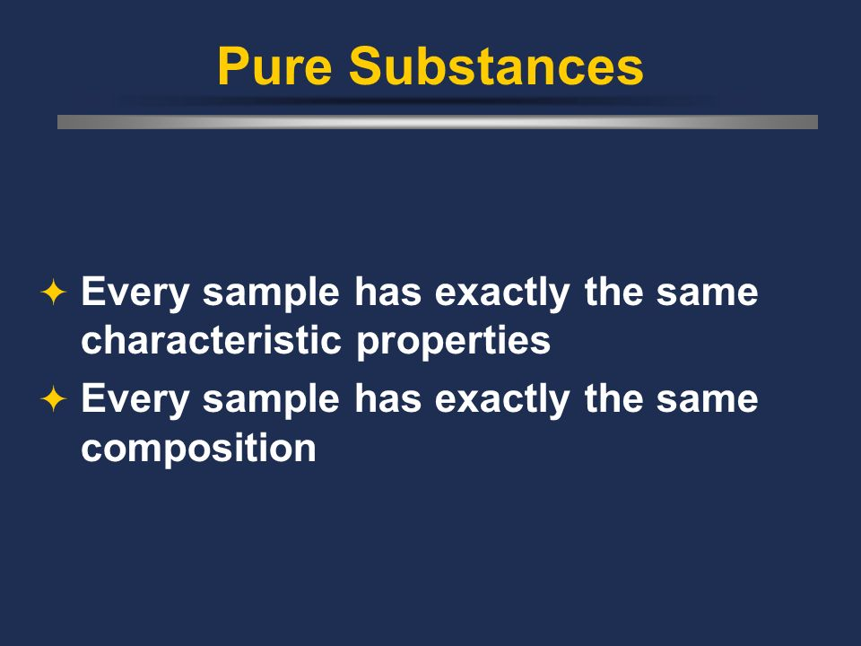 Pure Substances Every sample has exactly the same characteristic properties.
