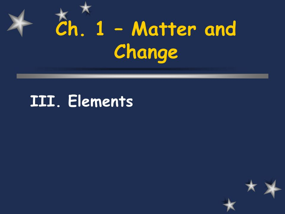 Ch. 1 – Matter and Change III. Elements
