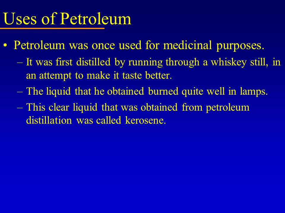Uses of Petroleum Petroleum was once used for medicinal purposes.