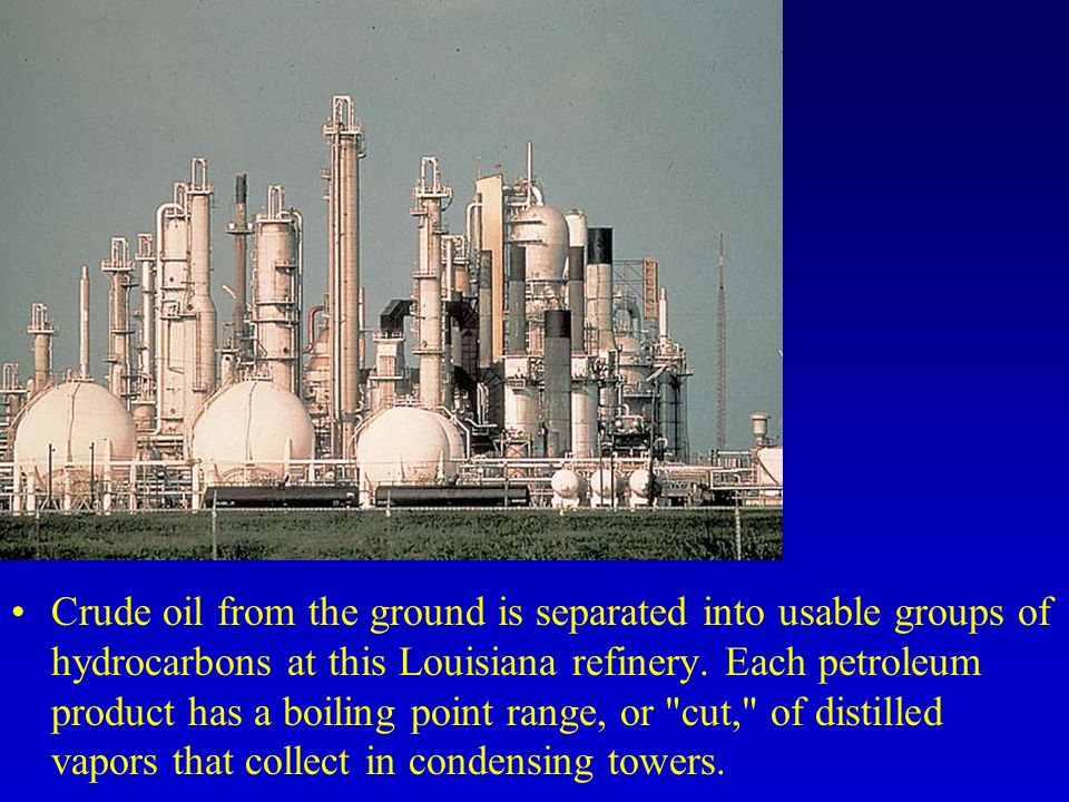 Crude oil from the ground is separated into usable groups of hydrocarbons at this Louisiana refinery.