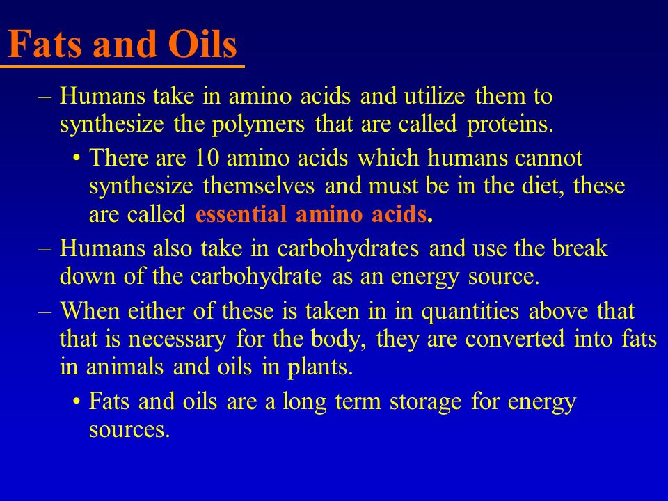 Fats and Oils Humans take in amino acids and utilize them to synthesize the polymers that are called proteins.