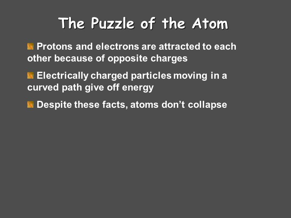 The Puzzle of the Atom Protons and electrons are attracted to each other because of opposite charges.