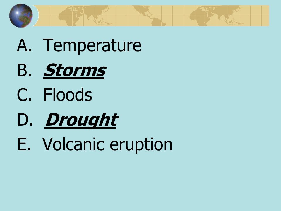A. Temperature B. Storms C. Floods D. Drought E. Volcanic eruption