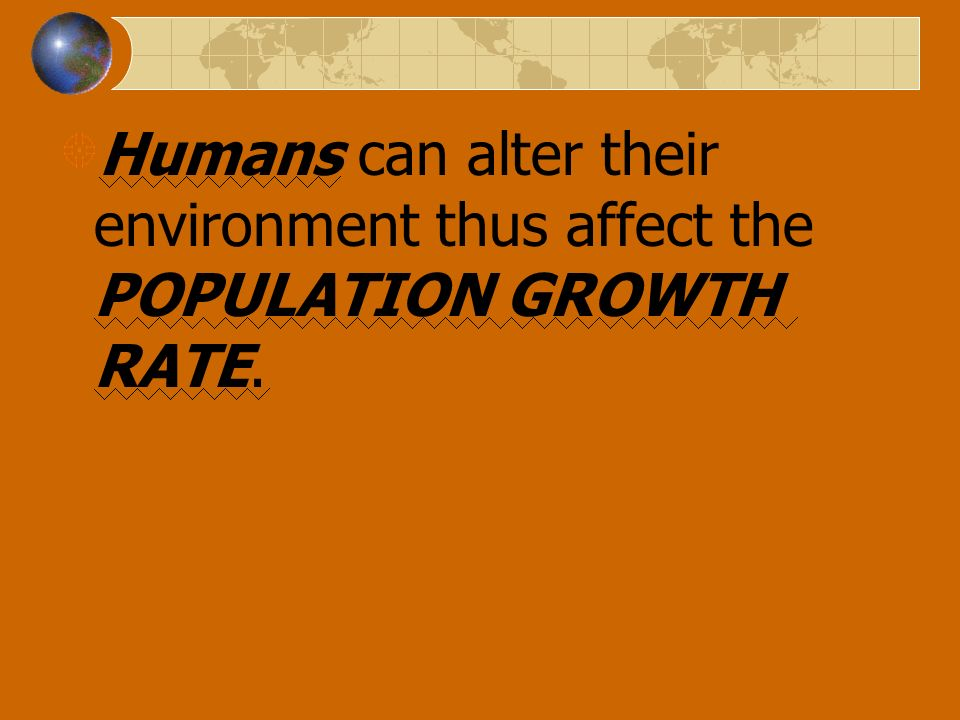 Humans can alter their environment thus affect the POPULATION GROWTH RATE.