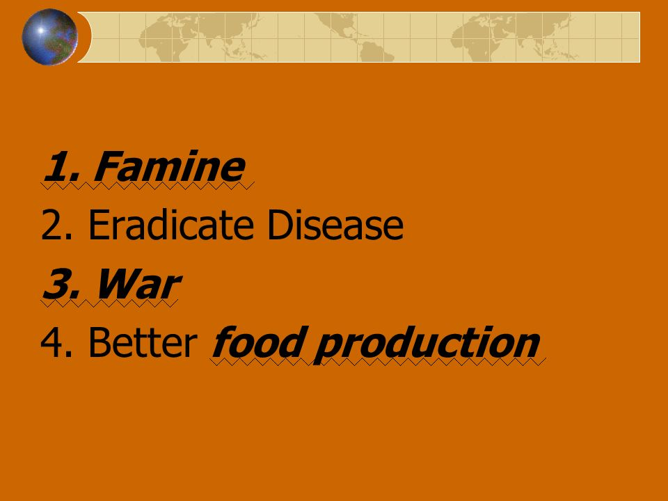 1. Famine 2. Eradicate Disease 3. War 4. Better food production
