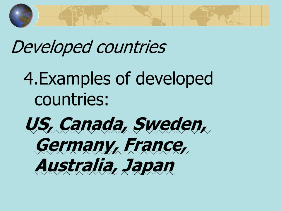 Developed countries 4.Examples of developed countries: US, Canada, Sweden, Germany, France, Australia, Japan.