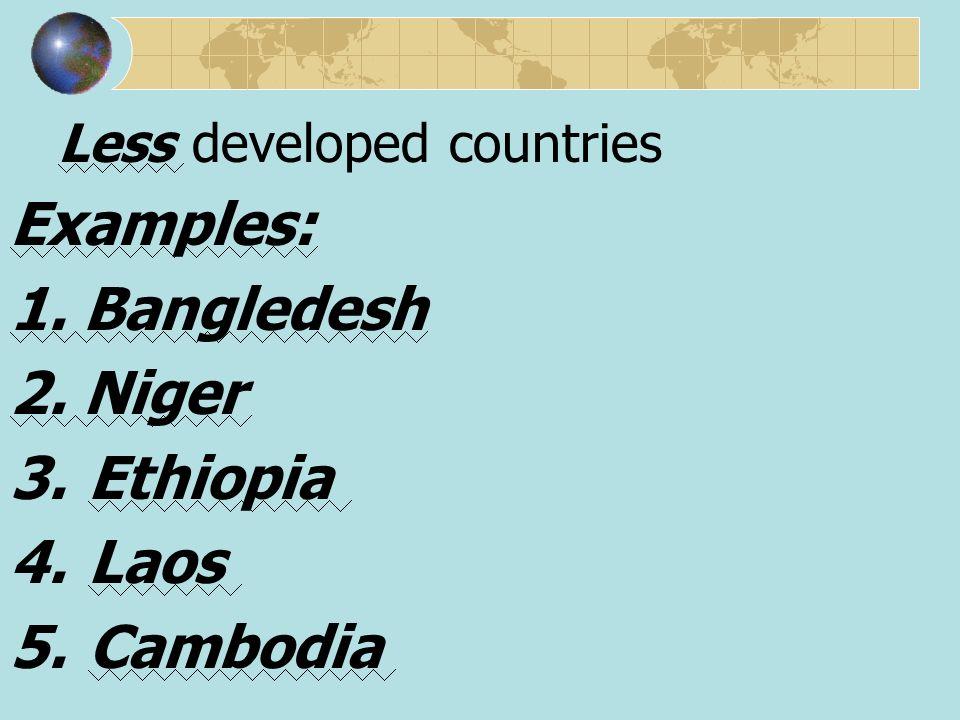 Examples: 1. Bangledesh 2. Niger Ethiopia Laos Cambodia