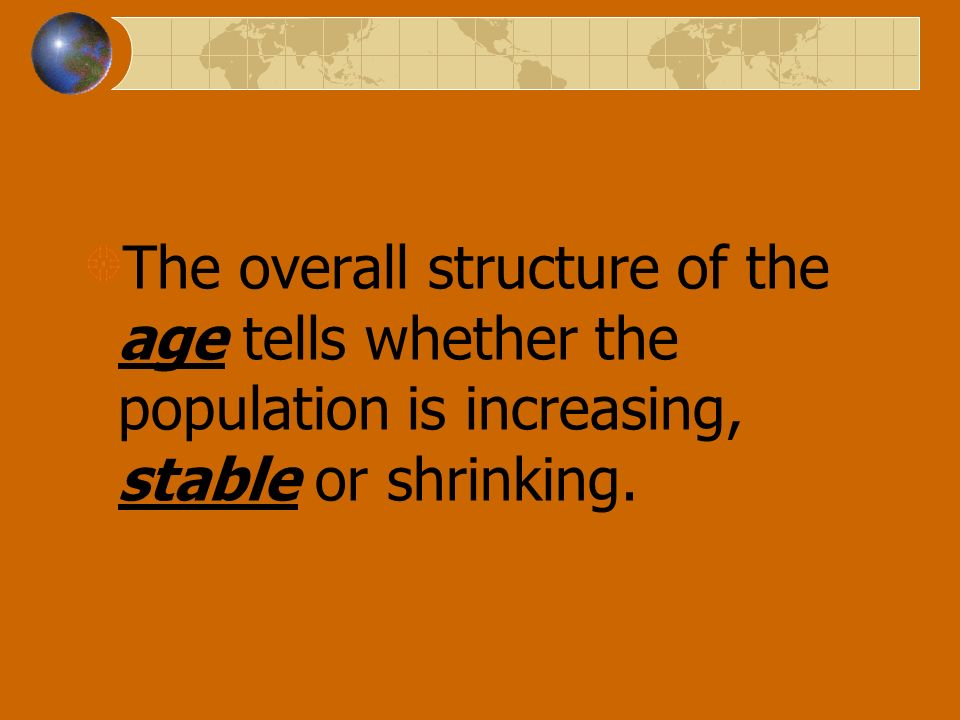 The overall structure of the age tells whether the population is increasing, stable or shrinking.