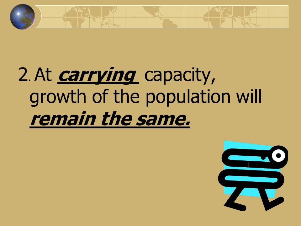 2. At carrying capacity, growth of the population will remain the same.