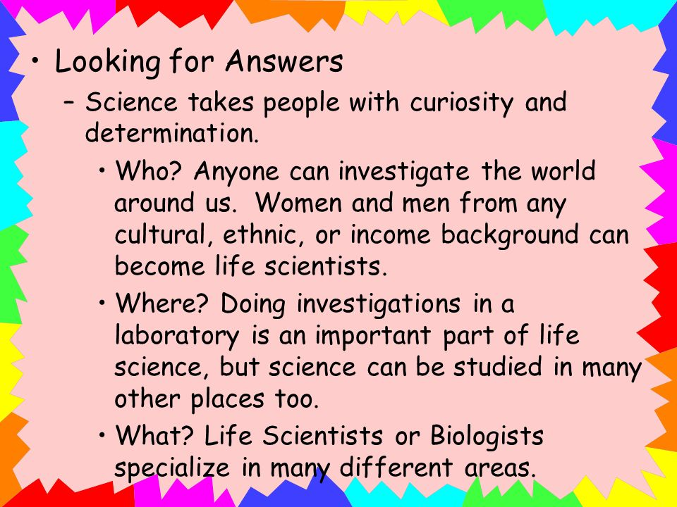 Looking for Answers Science takes people with curiosity and determination.