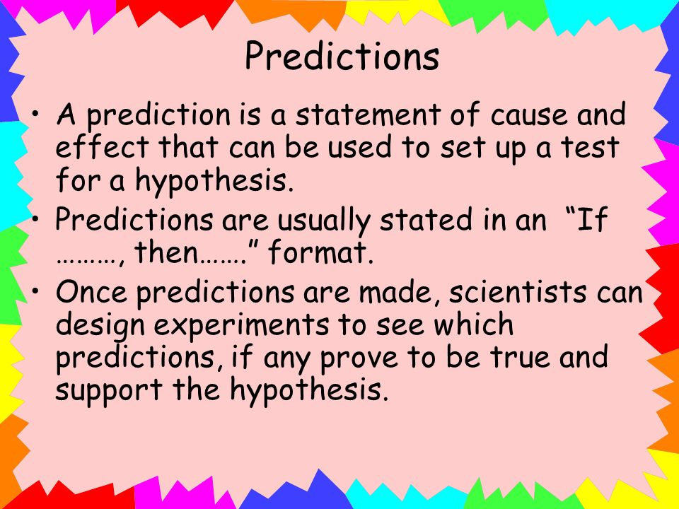 Predictions A prediction is a statement of cause and effect that can be used to set up a test for a hypothesis.