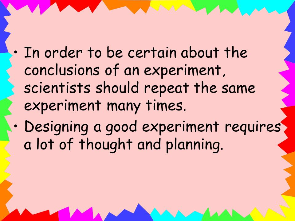 In order to be certain about the conclusions of an experiment, scientists should repeat the same experiment many times.