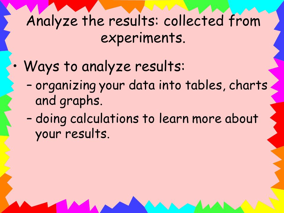 Analyze the results: collected from experiments.