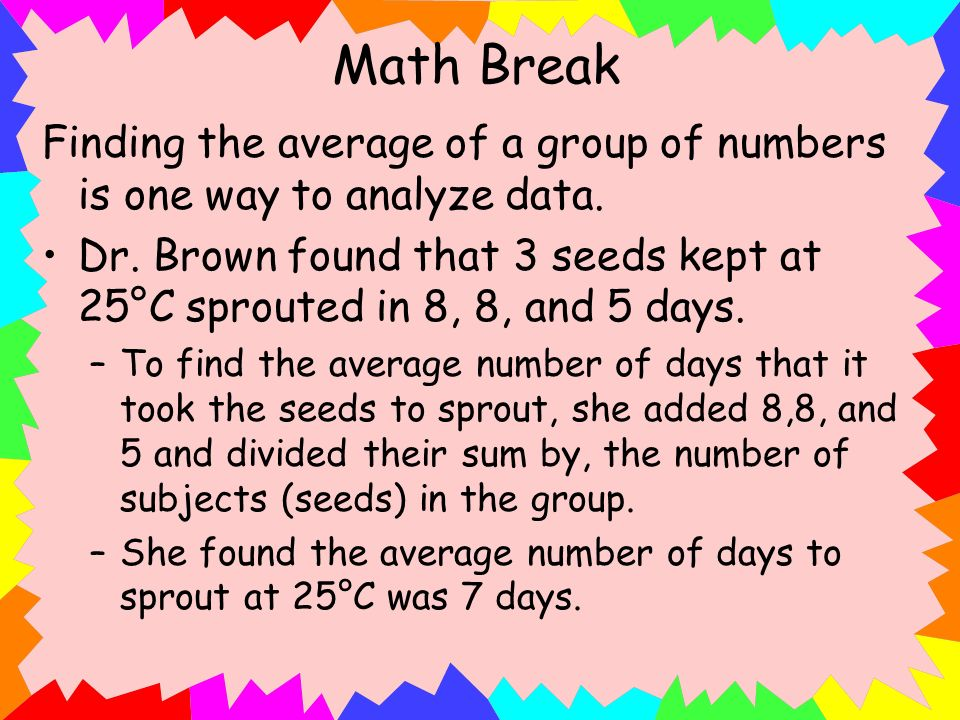 Math Break Finding the average of a group of numbers is one way to analyze data.