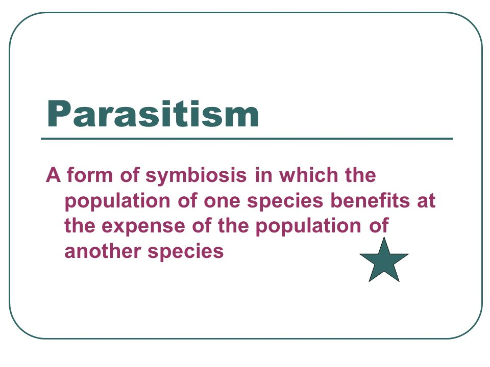 Parasitism A form of symbiosis in which the population of one species benefits at the expense of the population of another species.