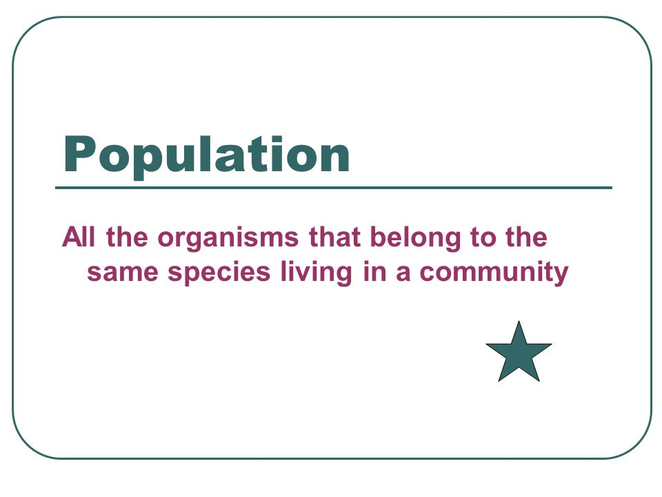 Population All the organisms that belong to the same species living in a community