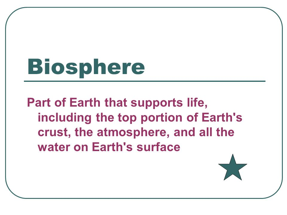 Biosphere Part of Earth that supports life, including the top portion of Earth s crust, the atmosphere, and all the water on Earth s surface.