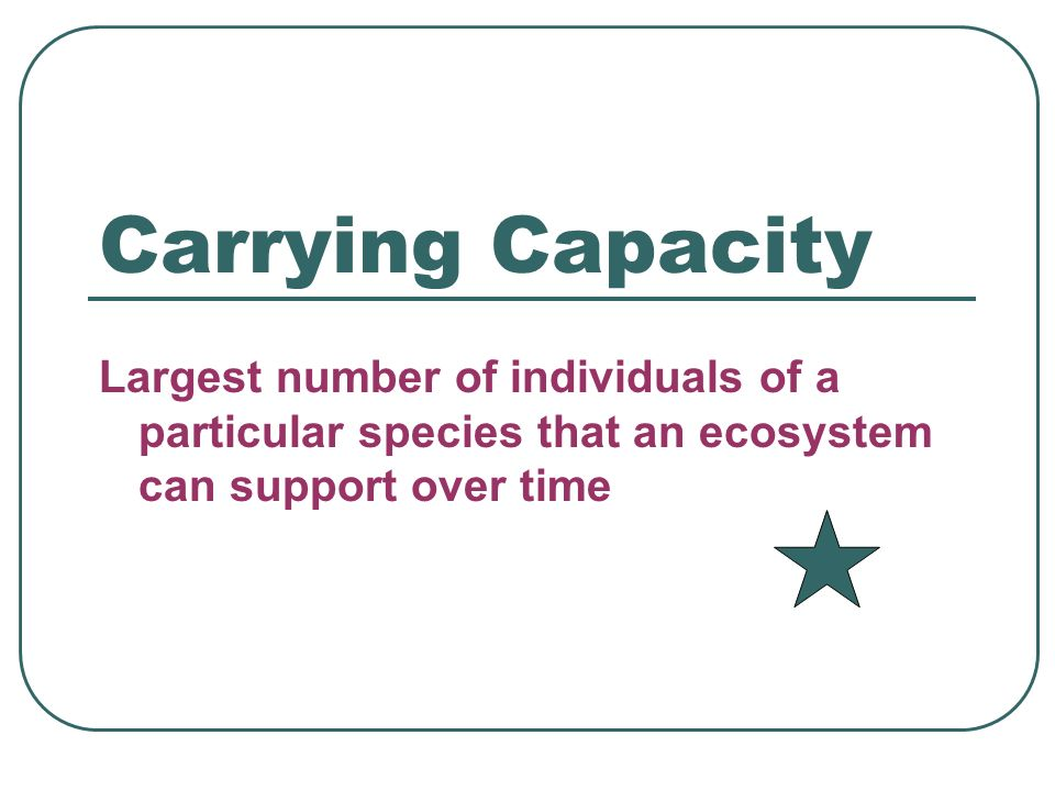 Carrying Capacity Largest number of individuals of a particular species that an ecosystem can support over time.